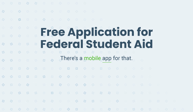 Free application for federal student aid. There's a mobile app for that.