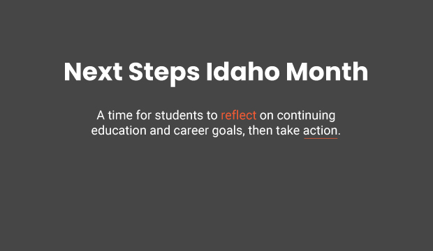Next Steps Idaho Month - a time for students to reflect on continuing education and career goals, then take action.