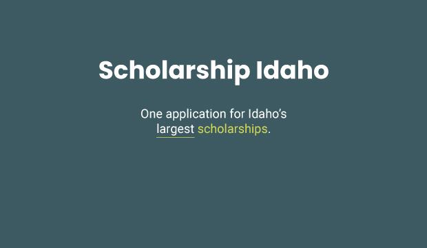 Scholarship Idaho. One application for Idaho's largest scholarships.